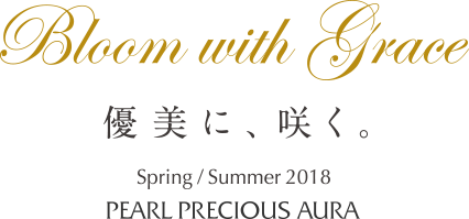 Bloom with grace 優美に咲く Spring/Summer 2018 PEARL PRECIOUS AURA